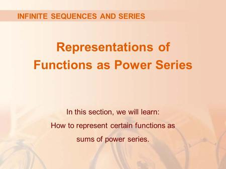 Representations of Functions as Power Series INFINITE SEQUENCES AND SERIES In this section, we will learn: How to represent certain functions as sums of.