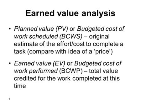 1 Earned value analysis Planned value (PV) or Budgeted cost of work scheduled (BCWS) – original estimate of the effort/cost to complete a task (compare.