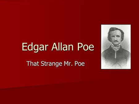 Edgar Allan Poe That Strange Mr. Poe. 1809-1849 Edgar Allan Poe Considered to be: Considered to be: 1. A drunk 2. A drug addict 3. A madman.