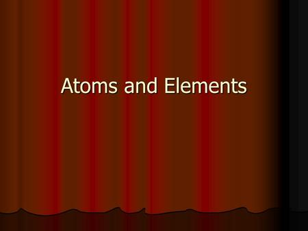 Atoms and Elements. Subatomic Particles Atom- Smallest particle of an element. Subatomic Particles- Atoms are composed of protons, neutrons, and electrons.