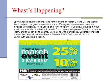 Whast's Happening? Sport Chek is having a friends and family event on March 23 and 24 and would like to extend the great discounts we are offering to yourselves.