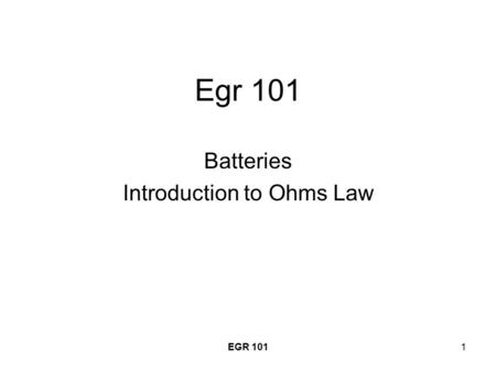 EGR 1011 Egr 101 Batteries Introduction to Ohms Law.