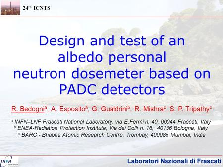 24 th ICNTS Design and test of an albedo personal neutron dosemeter based on PADC detectors R. Bedogni a, A. Esposito a, G. Gualdrini b, R. Mishra c, S.