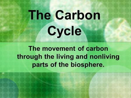 The Carbon Cycle The movement of carbon through the living and nonliving parts of the biosphere.