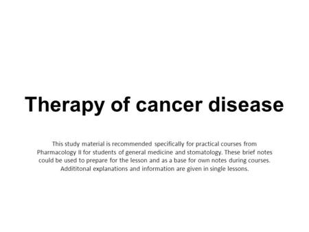 Therapy of cancer disease This study material is recommended specifically for practical courses from Pharmacology II for students of general medicine and.