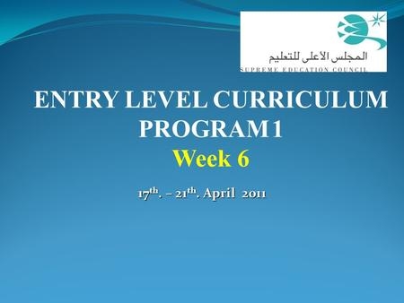 17 th. – 21 th. April 2011 ENTRY LEVEL CURRICULUM PROGRAM 1 Week 6.