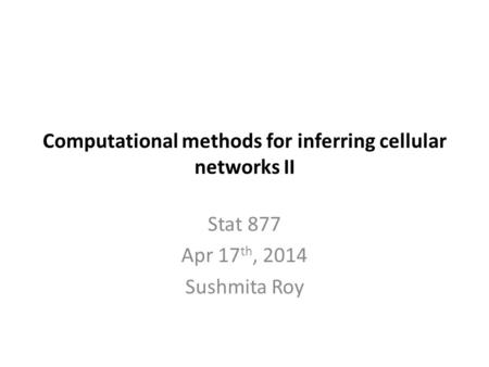 Computational methods for inferring cellular networks II Stat 877 Apr 17 th, 2014 Sushmita Roy.
