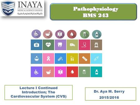 Lecture I Continued Introduction; The Cardiovascular System (CVS) Dr. Aya M. Serry 2015/2016.