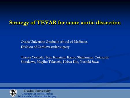 Osaka University Graduate School of Medicine Division of Cardiovascular Surgery Strategy of TEVAR for acute aortic dissection Osaka University Graduate.
