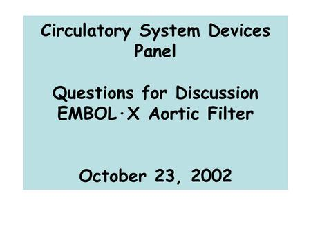 Circulatory System Devices Panel Questions for Discussion EMBOL·X Aortic Filter October 23, 2002.
