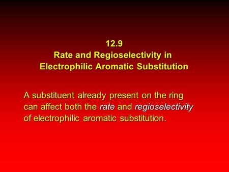 12.9 Rate and Regioselectivity in Electrophilic Aromatic Substitution A substituent already present on the ring can affect both the rate and regioselectivity.