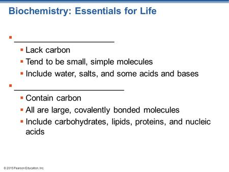© 2015 Pearson Education, Inc. Biochemistry: Essentials for Life  ____________________  Lack carbon  Tend to be small, simple molecules  Include water,