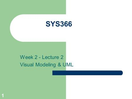 1 SYS366 Week 2 - Lecture 2 Visual Modeling & UML.