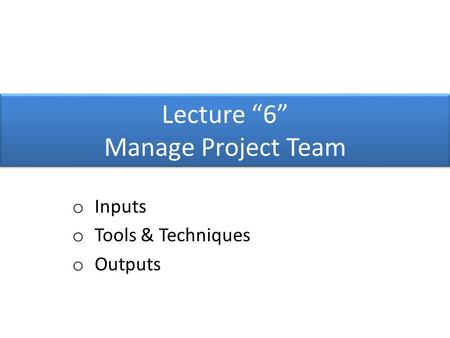 "Lecture ""6"" Manage Project Team o Inputs o Tools & Techniques o Outputs."