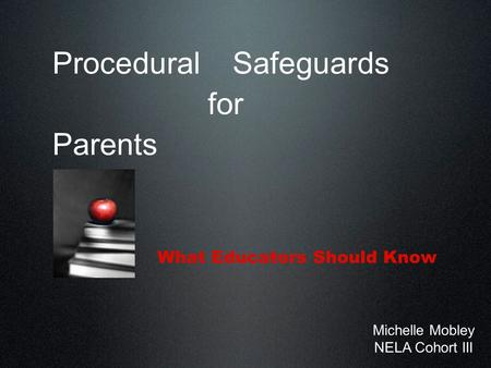 Procedural Safeguards for Parents What Educators Should Know Michelle Mobley NELA Cohort III.
