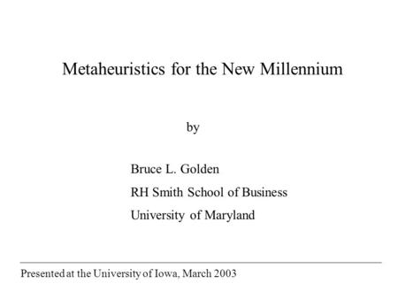 Metaheuristics for the New Millennium Bruce L. Golden RH Smith School of Business University of Maryland by Presented at the University of Iowa, March.