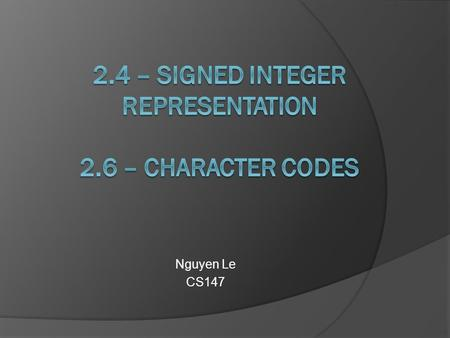 Nguyen Le CS147.  2.4 Signed Integer Representation  2.4.1 – Signed Magnitude  2.4.2 – Complement Systems  2.4.3 – Unsigned Versus Signed Numbers.