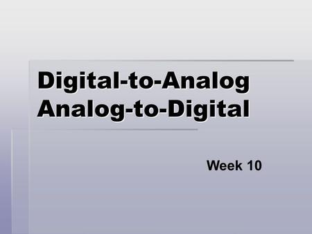 Digital-to-Analog Analog-to-Digital Week 10. Data Handling Systems  Both data about the physical world and control signals sent to interact with the.