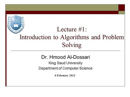 Lecture #1: Introduction to Algorithms and Problem Solving Dr. Hmood Al-Dossari King Saud University Department of Computer Science 6 February 2012.