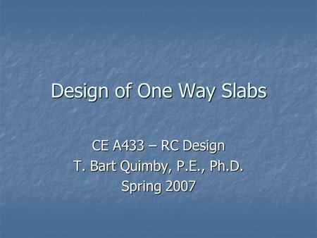 Design of One Way Slabs CE A433 – RC Design T. Bart Quimby, P.E., Ph.D. Spring 2007.