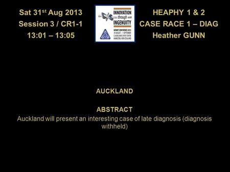 HEAPHY 1 & 2 CASE RACE 1 – DIAG Heather GUNN Sat 31 st Aug 2013 Session 3 / CR1-1 13:01 – 13:05 AUCKLAND ABSTRACT Auckland will present an interesting.