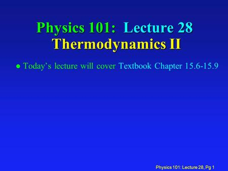 Physics 101: Lecture 28, Pg 1 Physics 101: Lecture 28 Thermodynamics II l Today's lecture will cover Textbook Chapter 15.6-15.9.