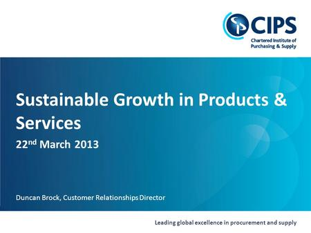 Leading global excellence in procurement and supply Sustainable Growth in Products & Services 22 nd March 2013 Duncan Brock, Customer Relationships Director.