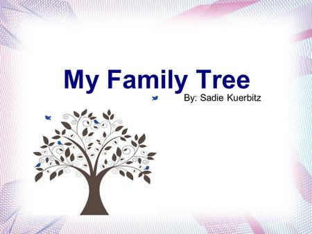 My Family Tree By: Sadie Kuerbitz. My Goals Find out where my last name came from. Go back 6 generations on my fathers side. Go back 3 generations on.