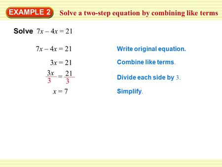Solve a two-step equation by combining like terms EXAMPLE 2 Solve 7x – 4x = 21 7x – 4x = 21 Write original equation. 3x = 21 Combine like terms. Divide.