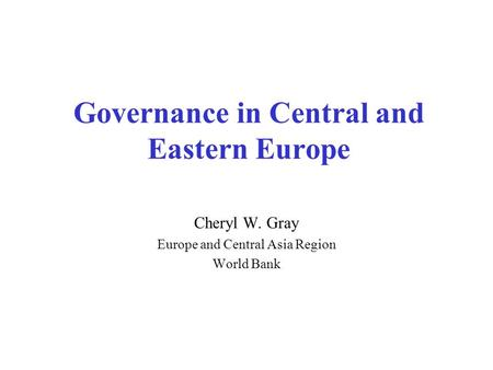 Governance in Central and Eastern Europe Cheryl W. Gray Europe and Central Asia Region World Bank.