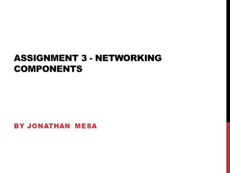 ASSIGNMENT 3 - NETWORKING COMPONENTS BY JONATHAN MESA.