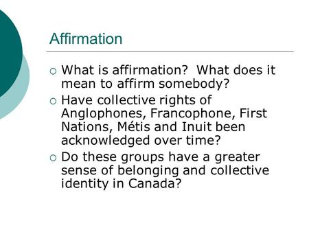 Affirmation  What is affirmation? What does it mean to affirm somebody?  Have collective rights of Anglophones, Francophone, First Nations, Métis and.