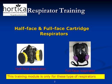 Respirator Training Half-face & Full-face Cartridge Respirators Half-face respirator Full-face respirator This training module is only for these type of.
