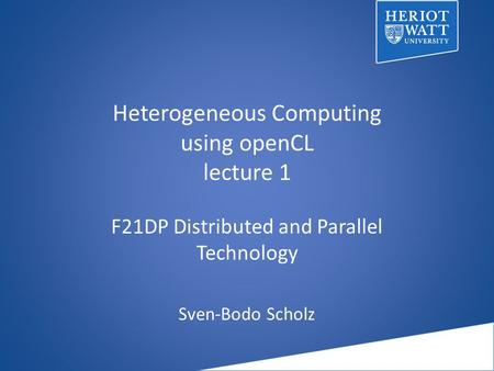 Heterogeneous Computing using openCL lecture 1 F21DP Distributed and Parallel Technology Sven-Bodo Scholz.