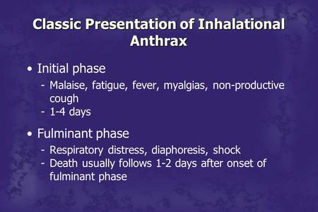 Classic Presentation of Inhalational Anthrax Initial phase -Malaise, fatigue, fever, myalgias, non-productive cough -1-4 days Fulminant phase -Respiratory.