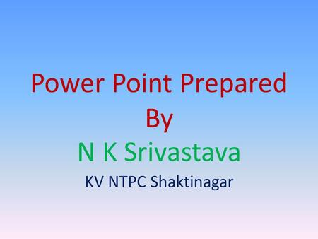 Power Point Prepared By N K Srivastava KV NTPC Shaktinagar.