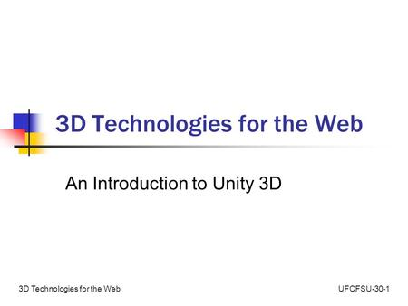 UFCFSU-30-13D Technologies for the Web An Introduction to Unity 3D.