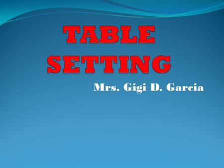 Mrs. Gigi D. Garcia. Table Setting The way a table is set with tableware/ table appointments.