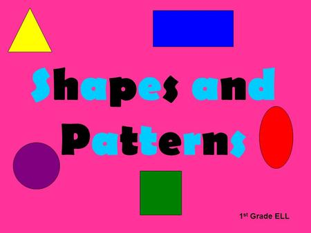 Shapes and Patterns 1 st Grade ELL SHAPES What shape am I? I am a square.