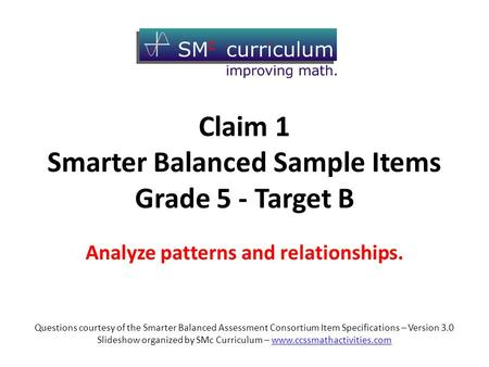 Claim 1 Smarter Balanced Sample Items Grade 5 - Target B Analyze patterns and relationships. Questions courtesy of the Smarter Balanced Assessment Consortium.