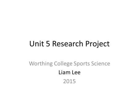 Unit 5 Research Project Worthing College Sports Science Liam Lee 2015.