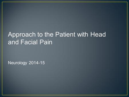 Approach to the Patient with Head and Facial Pain Neurology 2014-15.