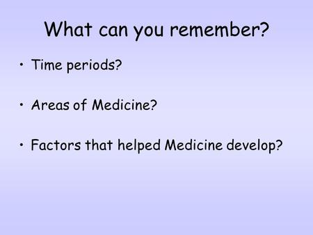 What can you remember? Time periods? Areas of Medicine? Factors that helped Medicine develop?