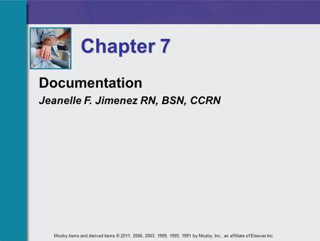 Documentation Jeanelle F. Jimenez RN, BSN, CCRN Chapter 7 Mosby items and derived items © 2011, 2006, 2003, 1999, 1995, 1991 by Mosby, Inc., an affiliate.