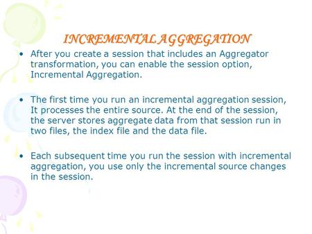 INCREMENTAL AGGREGATION After you create a session that includes an Aggregator transformation, you can enable the session option, Incremental Aggregation.