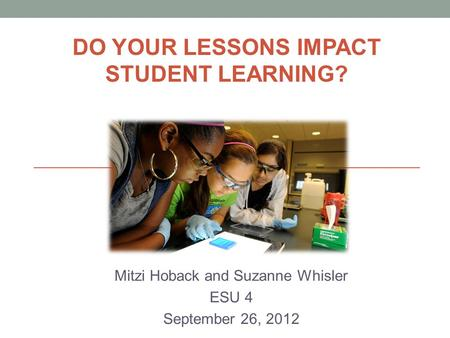 Mitzi Hoback and Suzanne Whisler ESU 4 September 26, 2012 DO YOUR LESSONS IMPACT STUDENT LEARNING?