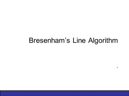 Bresenham's Line Algorithm.. 2 of 13 The Problem (cont…) What happens when we try to draw this on a pixel based display? How do we choose which pixels.