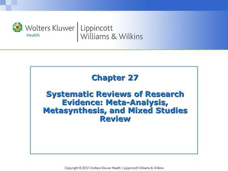Copyright © 2012 Wolters Kluwer Health | Lippincott Williams & Wilkins Chapter 27 Systematic Reviews of Research Evidence: Meta-Analysis, Metasynthesis,