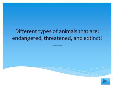 Different types of animals that are: endangered, threatened, and extinct! Allison Bankston.