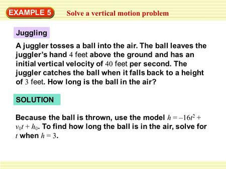 EXAMPLE 5 Solve a vertical motion problem A juggler tosses a ball into the air. The ball leaves the juggler's hand 4 feet above the ground and has an initial.
